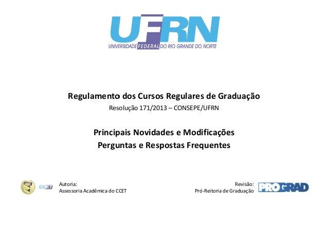 Regulamento dos Cursos Regulares de Graduação Resolução 171/2013 – CONSEPE/UFRN  Principais Novidades e Modificações Pergu...
