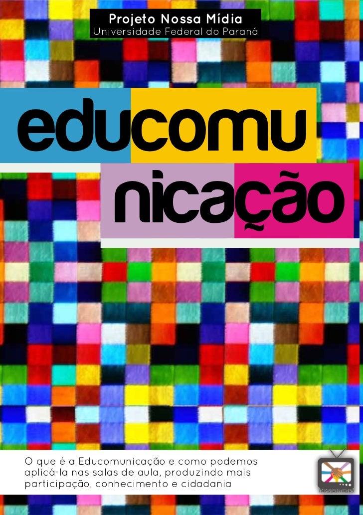 Projeto Nossa Mídia            Universidade Federal do Paranáeducomu   nicaçãoO que é a Educomunicação e como podemosaplic...