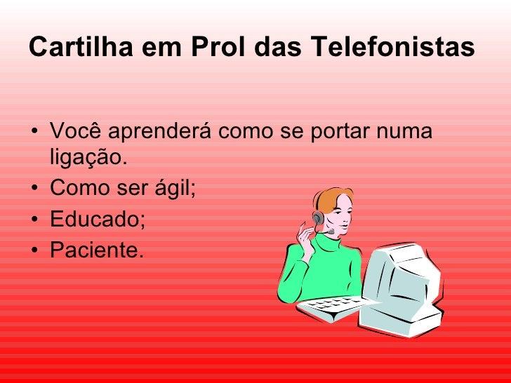 Cartilha em Prol das Telefonistas <ul><li>Você aprenderá como se portar numa ligação. </li></ul><ul><li>Como ser ágil; </l...
