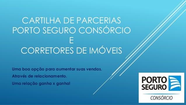 CARTILHA DE PARCERIAS PORTO SEGURO CONSÓRCIO E CORRETORES DE IMÓVEIS Uma boa opção para aumentar suas vendas. Através de r...