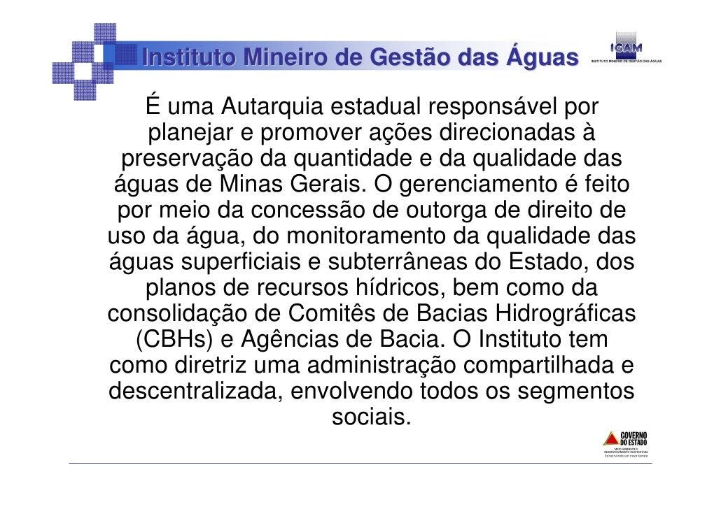 Instituto Mineiro de Gestão das Águas      É uma Autarquia estadual responsável por     planejar e promover ações direcion...