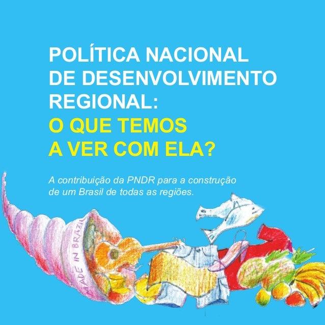 POLÍTICA NACIONAL DE DESENVOLVIMENTO REGIONAL: O QUE TEMOS A VER COM ELA? A contribuição da PNDR para a construção de um B...