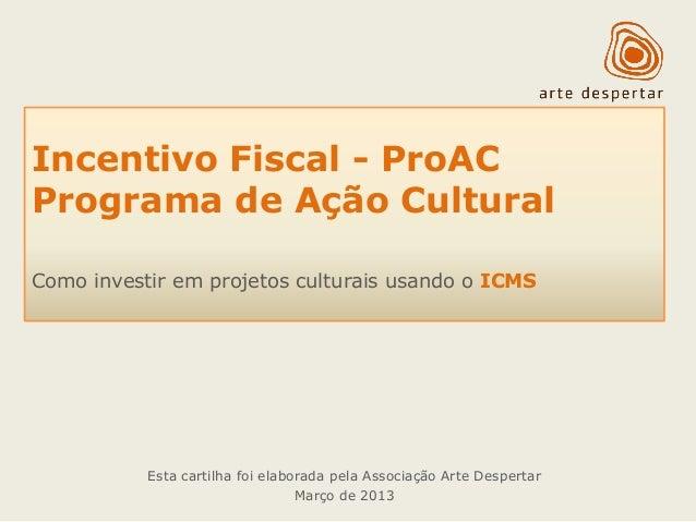 Incentivo Fiscal - ProAC  Programa de Ação Cultural  Como investir em projetos culturais usando o ICMS  Esta cartilha foi ...