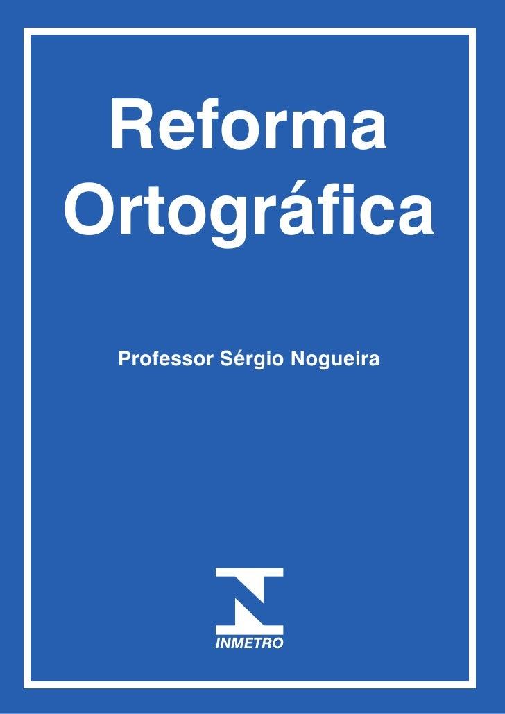 Reforma Ortográfica  Professor Sérgio Nogueira