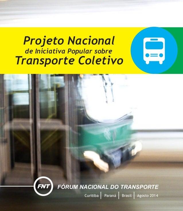 Projeto Nacional de Iniciativa Popular sobre Transporte Coletivo Curitiba Paraná Brasil Agosto 2014 FNT FÓRUM NACIONAL DO ...