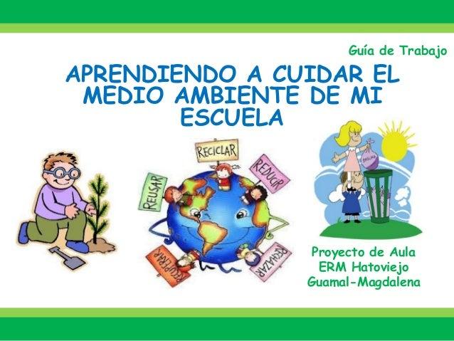 Guía de Trabajo  APRENDIENDO A CUIDAR EL MEDIO AMBIENTE DE MI ESCUELA  Proyecto de Aula  ERM Hatoviejo  Guamal-Magdalena