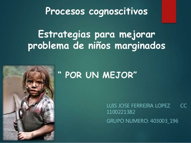 Procesos cognoscitivos Estrategias para mejorar problema de niños marginados LUIS JOSE FERREIRA LOPEZ CC 1100221382 GRUPO ...