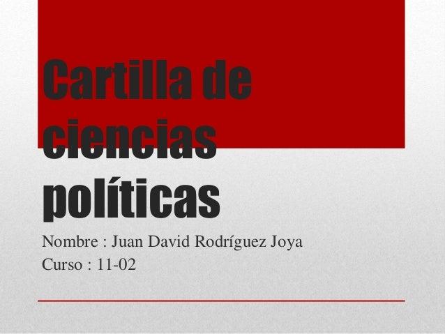 Cartilla de ciencias políticas Nombre : Juan David Rodríguez Joya Curso : 11-02