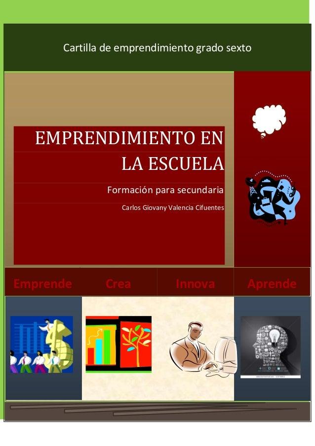 6 AprendeInnovaCreaEmprende EMPRENDIMIENTO EN LA ESCUELA Formación para secundaria Carlos Giovany Valencia Cifuentes Carti...