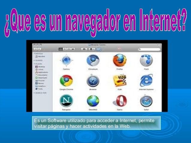 Es un Software utilizado para acceder a Internet, permite visitar páginas y hacer actividades en la Web.