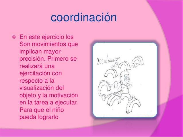 coordinación  En este ejercicio los Son movimientos que implican mayor precisión. Primero se realizará una ejercitación c...