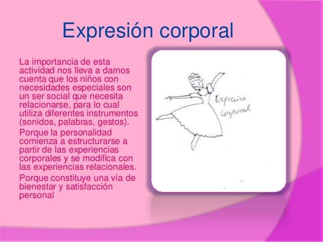 Expresión corporal La importancia de esta actividad nos lleva a darnos cuenta que los niños con necesidades especiales son...