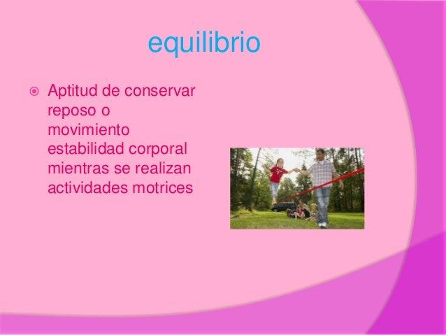 equilibrio  Aptitud de conservar reposo o movimiento estabilidad corporal mientras se realizan actividades motrices