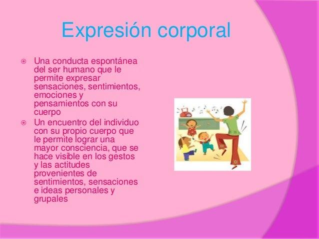 Expresión corporal  Una conducta espontánea del ser humano que le permite expresar sensaciones, sentimientos, emociones y...