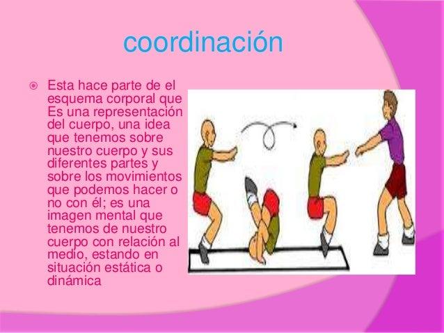 coordinación  Esta hace parte de el esquema corporal que Es una representación del cuerpo, una idea que tenemos sobre nue...