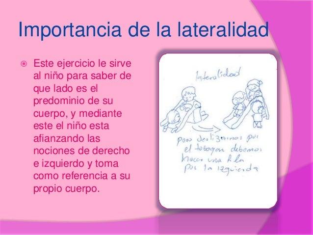 Importancia de la lateralidad  Este ejercicio le sirve al niño para saber de que lado es el predominio de su cuerpo, y me...