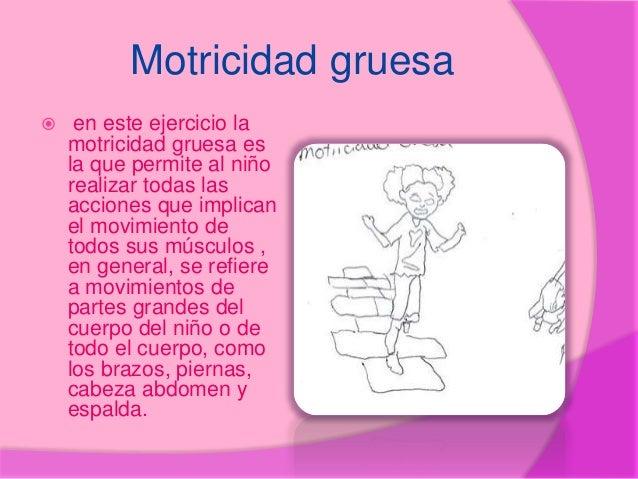 Motricidad gruesa  en este ejercicio la motricidad gruesa es la que permite al niño realizar todas las acciones que impli...
