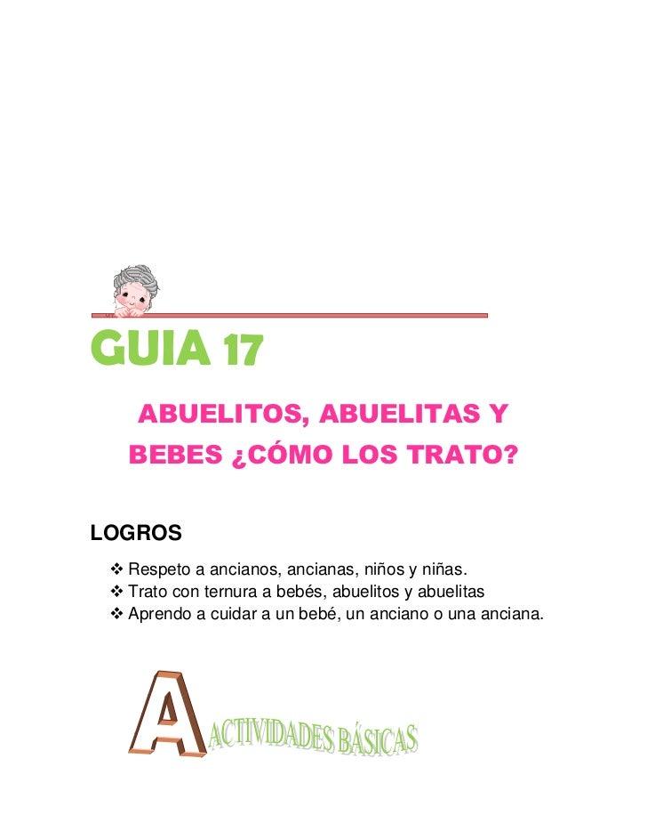 GUIA 17    ABUELITOS, ABUELITAS Y   BEBES ¿CÓMO LOS TRATO?LOGROS  Respeto a ancianos, ancianas, niños y niñas.  Trato co...