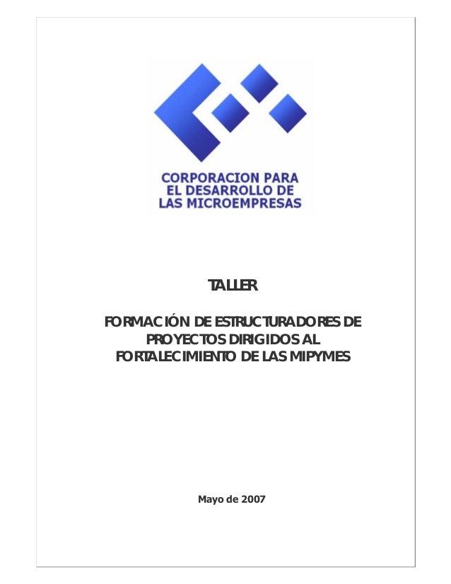 TALLER FORMACIÓN DE ESTRUCTURADORES DE PROYECTOS DIRIGIDOS AL FORTALECIMIENTO DE LAS MIPYMES Mayo de 2007