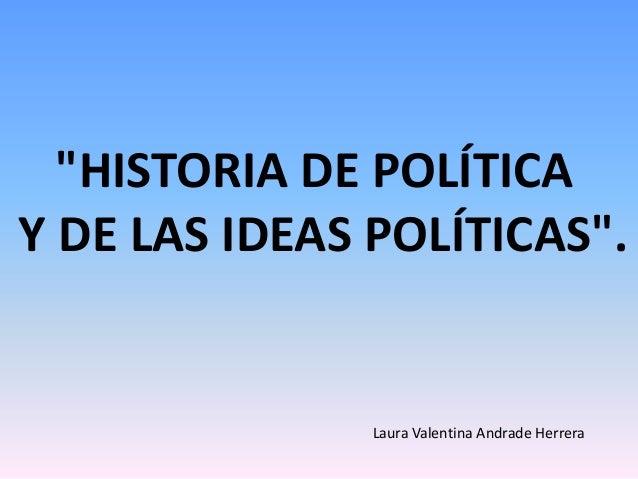 """""""HISTORIA DE POLÍTICAY DE LAS IDEAS POLÍTICAS"""".Laura Valentina Andrade Herrera"""