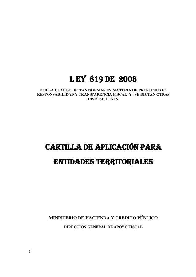 1 L EY 819 DE 2003 POR LA CUAL SE DICTAN NORMAS EN MATERIA DE PRESUPUESTO, RESPONSABILIDAD Y TRANSPARENCIA FISCAL Y SE DIC...