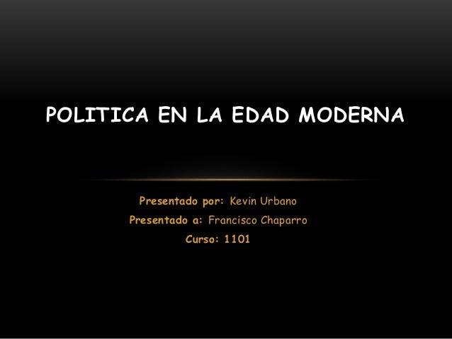 POLITICA EN LA EDAD MODERNA  Presentado por: Kevin Urbano  Presentado a: Francisco Chaparro  Curso: 1101