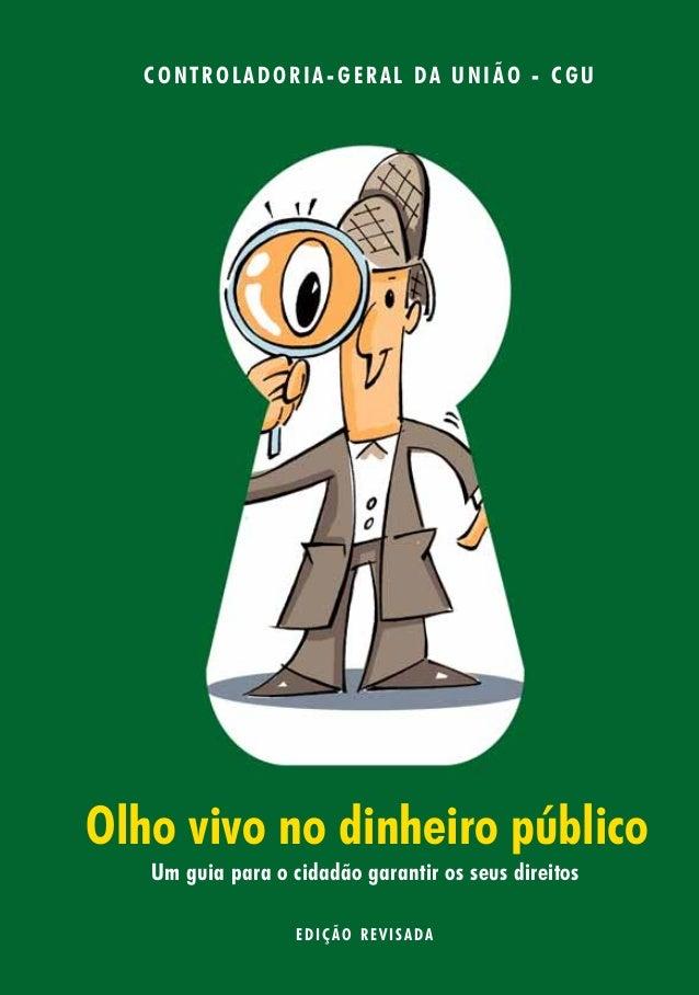 CONTROLADORIA- GERAL DA UNIÃO - CGU  Olho vivo no dinheiro público  Um guia para o cidadão garantir os seus direitos  EDIÇ...