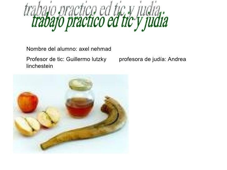 trabajo practico ed tic y judia Nombre del alumno: axel nehmad Profesor de tic: Guillermo lutzky  profesora de judía: Andr...