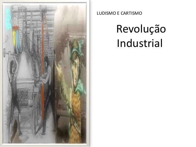 Revolução Industrial LUDISMO E CARTISMO
