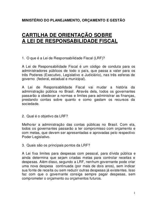 1 MINISTÉRIO DO PLANEJAMENTO, ORÇAMENTO E GESTÃO CARTILHA DE ORIENTAÇÃO SOBRE A LEI DE RESPONSABILIDADE FISCAL 1. O que é ...