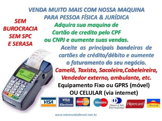 VENDA MUITO MAIS COM NOSSA MAQUINA PARA PESSOA FÍSICA & JURÍDICA Adquira sua maquina de Cartão de credito pelo CPF ou CNPJ...