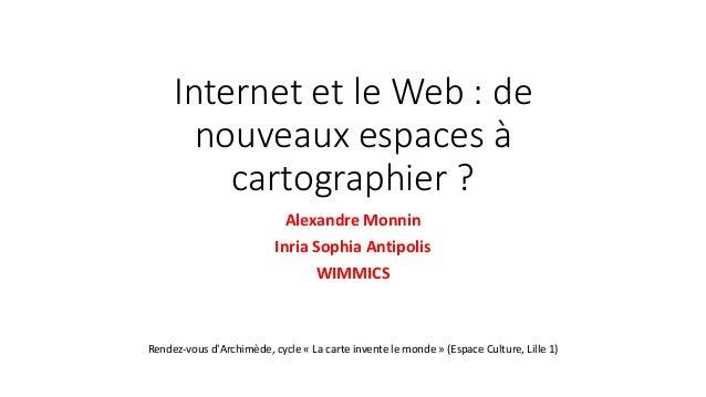Internet et le Web : de nouveaux espaces à cartographier ? Alexandre Monnin Inria Sophia Antipolis WIMMICS Rendez-vous d'A...