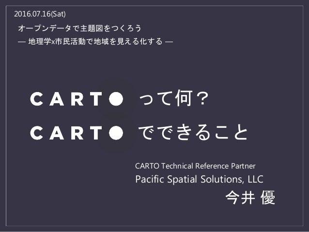 2016.07.16(Sat) オープンデータで主題図をつくろう ― 地理学x市民活動で地域を見える化する ― CARTO Technical Reference Partner Pacific Spatial Solutions, LLC 今...