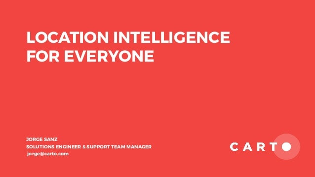 LOCATION INTELLIGENCE FOR EVERYONE JORGE SANZ SOLUTIONS ENGINEER & SUPPORT TEAM MANAGER jorge@carto.com
