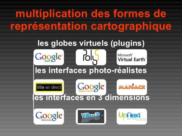 multiplication des formes de représentation cartographique les globes virtuels (plugins) les interfaces photo-réalistes le...