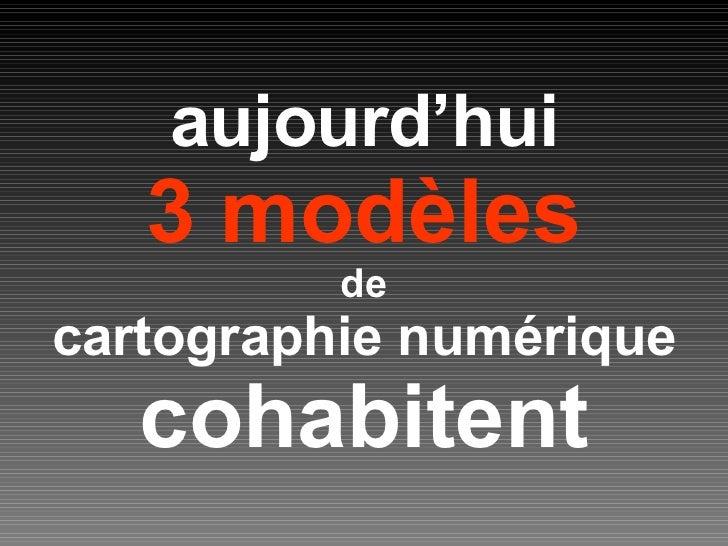 aujourd'hui 3 modèles de cartographie numérique cohabitent