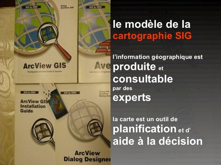 le modèle de la cartographie SIG l'information géographique est produite   et   consultable par des experts la carte est u...