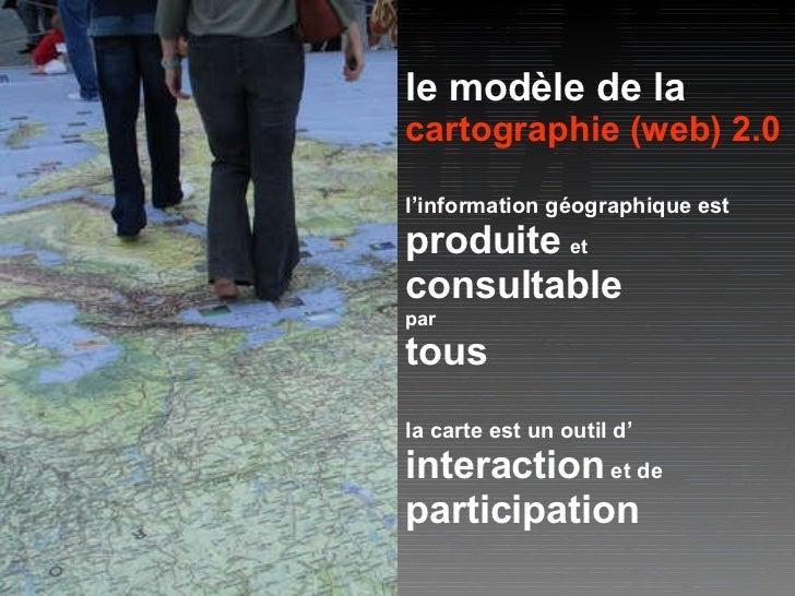 le modèle de la cartographie (web) 2.0 l'information géographique est produite   et   consultable par tous la carte est un...