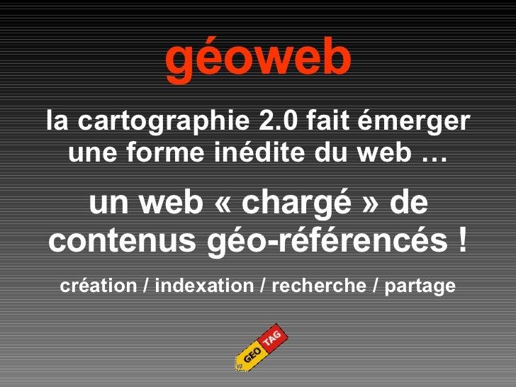 géoweb la cartographie 2.0 fait émerger une forme inédite du web … un web «chargé» de contenus géo-référencés ! création...