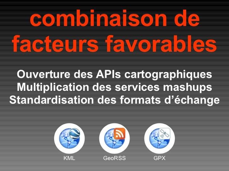 combinaison de facteurs favorables Ouverture des APIs cartographiques Multiplication des services mashups Standardisation ...