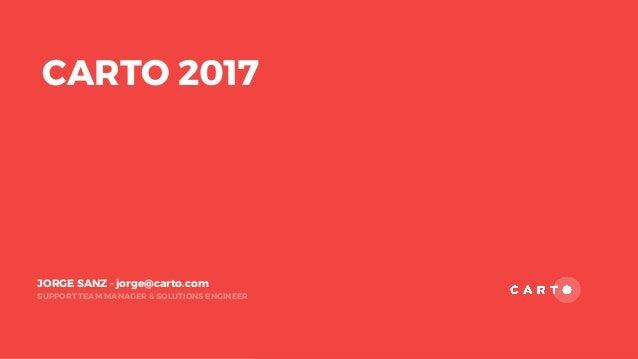 SUPPORT TEAM MANAGER & SOLUTIONS ENGINEER JORGE SANZ - jorge@carto.com CARTO 2017