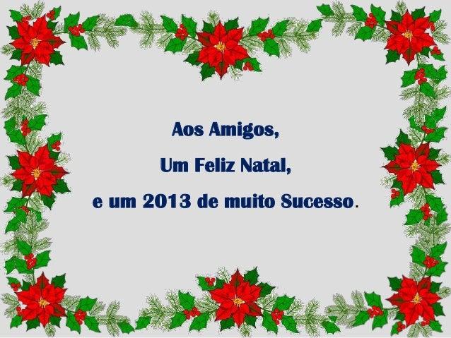Aos Amigos,      Um Feliz Natal,e um 2013 de muito Sucesso.