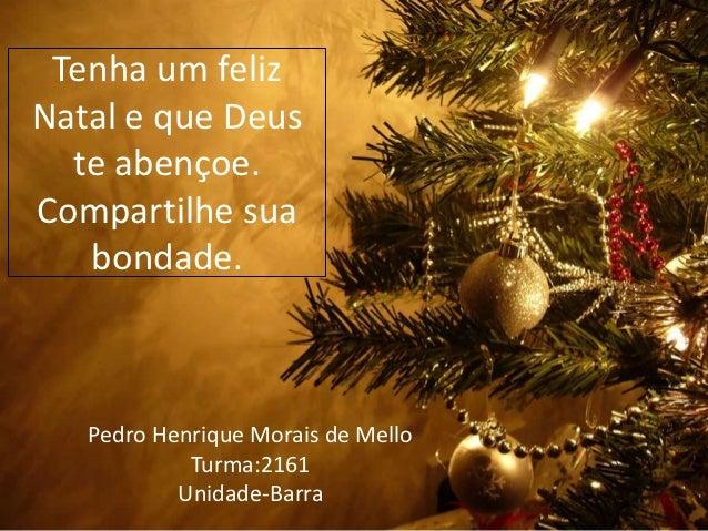Tenha um felizNatal e que Deus  te abençoe.Compartilhe sua   bondade.   Pedro Henrique Morais de Mello            Turma:21...