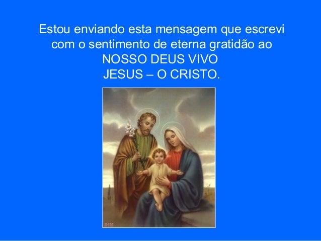 Estou enviando esta mensagem que escrevi com o sentimento de eterna gratidão ao NOSSO DEUS VIVO JESUS – O CRISTO.