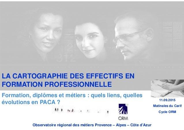 Observatoire régional des métiers Provence – Alpes – Côte d'Azur 11.09.2015 Matinales du Carif Cycle ORM LA CARTOGRAPHIE D...