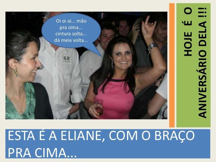 ANIVERSÁRIO DELA !!!                                    HOJE É O       Oi oi oi... mão        pra cima...      cintura sol...