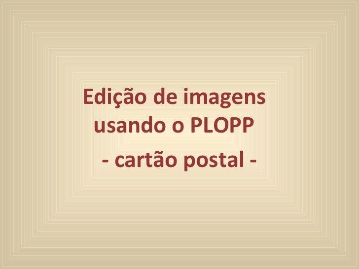 Edição de imagens  usando o PLOPP  - cartão postal -