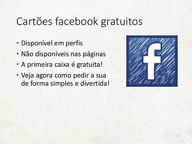 Cartões facebook gratuitos Disponível em perfis Não disponíveis nas páginas A primeira caixa é gratuita! Veja agora co...