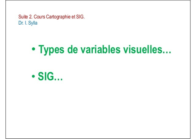 • Types de variables visuelles…Suite 2. Cours Cartographie et SIG.Dr. I. Sylla• Types de variables visuelles…• SIG…