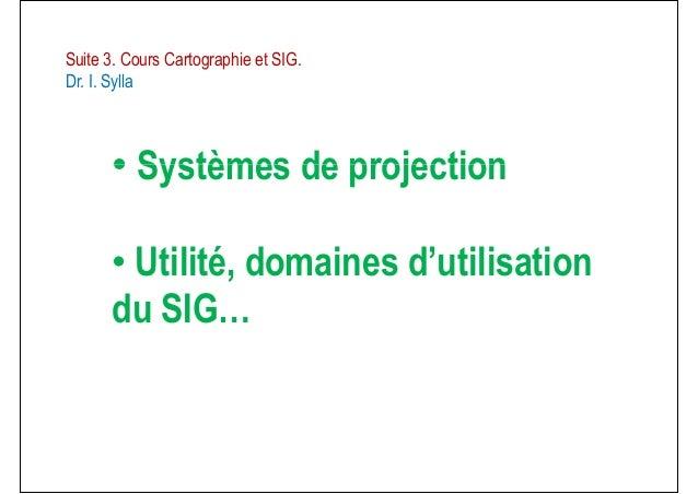 Suite 3. Cours Cartographie et SIG.Dr. I. Sylla• Systèmes de projection• Systèmes de projection• Utilité, domaines d'utili...